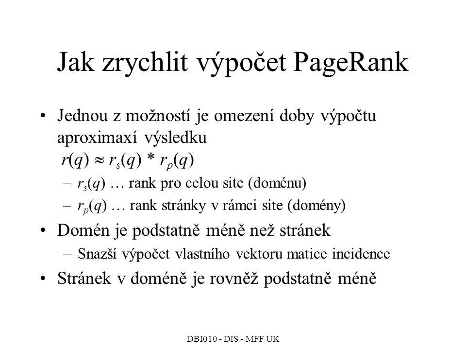 DBI010 - DIS - MFF UK Jak zrychlit výpočet PageRank Jednou z možností je omezení doby výpočtu aproximaxí výsledku r(q)  r s (q) * r p (q) –r s (q) … rank pro celou site (doménu) –r p (q) … rank stránky v rámci site (domény) Domén je podstatně méně než stránek –Snazší výpočet vlastního vektoru matice incidence Stránek v doméně je rovněž podstatně méně