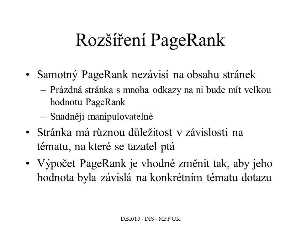 DBI010 - DIS - MFF UK Rozšíření PageRank Samotný PageRank nezávisí na obsahu stránek –Prázdná stránka s mnoha odkazy na ni bude mít velkou hodnotu PageRank –Snadněji manipulovatelné Stránka má různou důležitost v závislosti na tématu, na které se tazatel ptá Výpočet PageRank je vhodné změnit tak, aby jeho hodnota byla závislá na konkrétním tématu dotazu