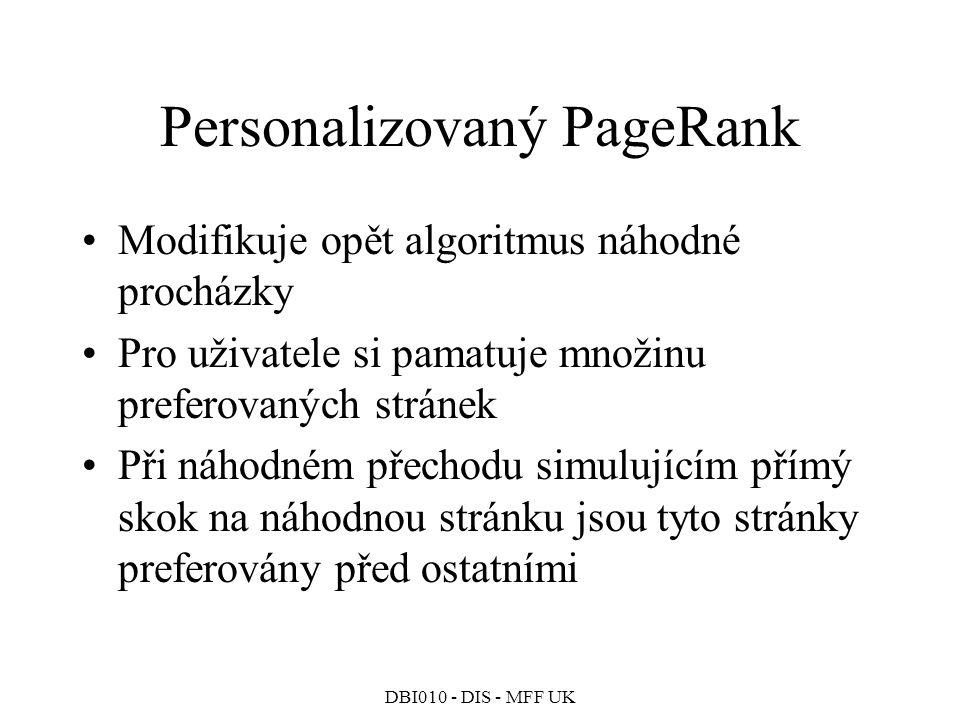 DBI010 - DIS - MFF UK Personalizovaný PageRank Modifikuje opět algoritmus náhodné procházky Pro uživatele si pamatuje množinu preferovaných stránek Při náhodném přechodu simulujícím přímý skok na náhodnou stránku jsou tyto stránky preferovány před ostatními
