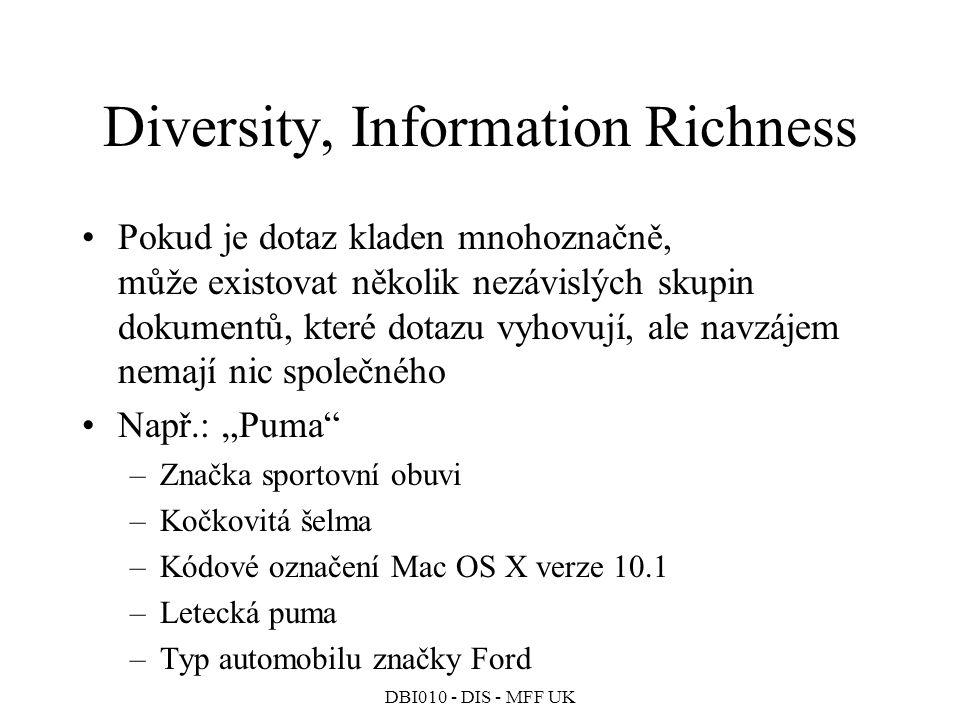 """DBI010 - DIS - MFF UK Diversity, Information Richness Pokud je dotaz kladen mnohoznačně, může existovat několik nezávislých skupin dokumentů, které dotazu vyhovují, ale navzájem nemají nic společného Např.: """"Puma –Značka sportovní obuvi –Kočkovitá šelma –Kódové označení Mac OS X verze 10.1 –Letecká puma –Typ automobilu značky Ford"""