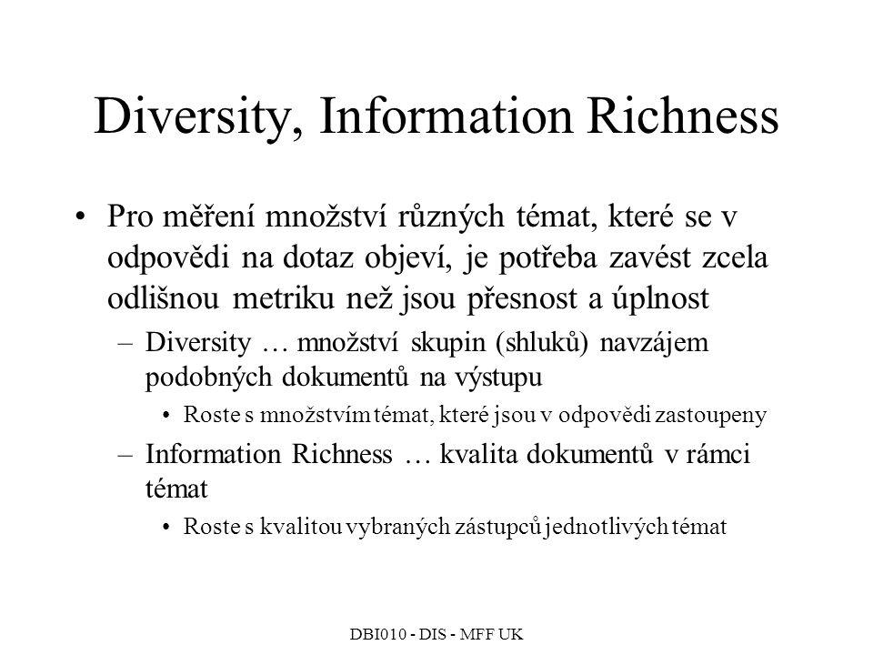 DBI010 - DIS - MFF UK Diversity, Information Richness Pro měření množství různých témat, které se v odpovědi na dotaz objeví, je potřeba zavést zcela odlišnou metriku než jsou přesnost a úplnost –Diversity … množství skupin (shluků) navzájem podobných dokumentů na výstupu Roste s množstvím témat, které jsou v odpovědi zastoupeny –Information Richness … kvalita dokumentů v rámci témat Roste s kvalitou vybraných zástupců jednotlivých témat