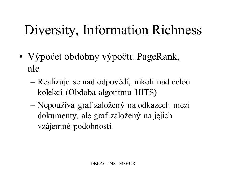 DBI010 - DIS - MFF UK Diversity, Information Richness Výpočet obdobný výpočtu PageRank, ale –Realizuje se nad odpovědí, nikoli nad celou kolekcí (Obdoba algoritmu HITS) –Nepoužívá graf založený na odkazech mezi dokumenty, ale graf založený na jejich vzájemné podobnosti