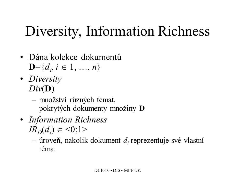 DBI010 - DIS - MFF UK Diversity, Information Richness Dána kolekce dokumentů D={d i, i  1, …, n} Diversity Div(D) –množství různých témat, pokrytých dokumenty množiny D Information Richness IR D (d i )  –úroveň, nakolik dokument d i reprezentuje své vlastní téma.