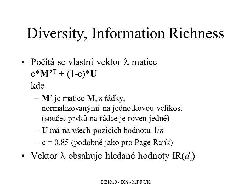 DBI010 - DIS - MFF UK Diversity, Information Richness Počítá se vlastní vektor matice c*M' T + (1-c)*U kde –M' je matice M, s řádky, normalizovanými na jednotkovou velikost (součet prvků na řádce je roven jedné) –U má na všech pozicích hodnotu 1/n –c = 0.85 (podobně jako pro Page Rank) Vektor obsahuje hledané hodnoty IR(d i )