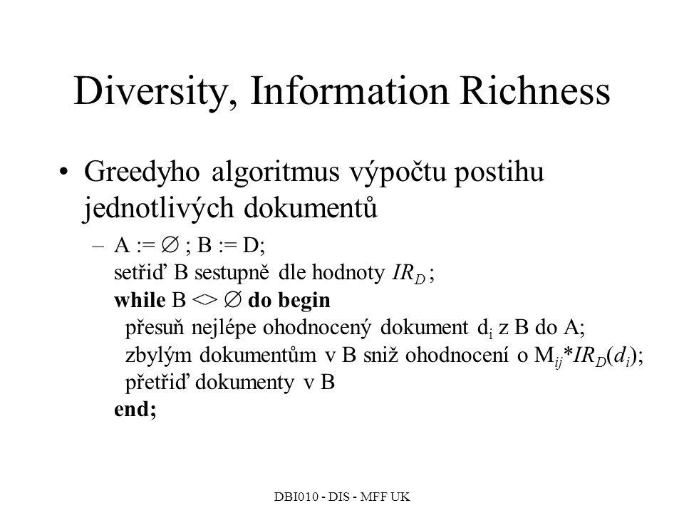 DBI010 - DIS - MFF UK Diversity, Information Richness Greedyho algoritmus výpočtu postihu jednotlivých dokumentů –A :=  ; B := D; setřiď B sestupně dle hodnoty IR D ; while B <>  do begin přesuň nejlépe ohodnocený dokument d i z B do A; zbylým dokumentům v B sniž ohodnocení o M ij *IR D (d i ); přetřiď dokumenty v B end;