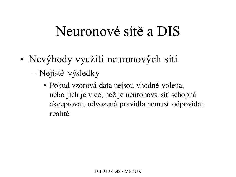 DBI010 - DIS - MFF UK Neuronové sítě a DIS Nevýhody využití neuronových sítí –Nejisté výsledky Pokud vzorová data nejsou vhodně volena, nebo jich je více, než je neuronová síť schopná akceptovat, odvozená pravidla nemusí odpovídat realitě