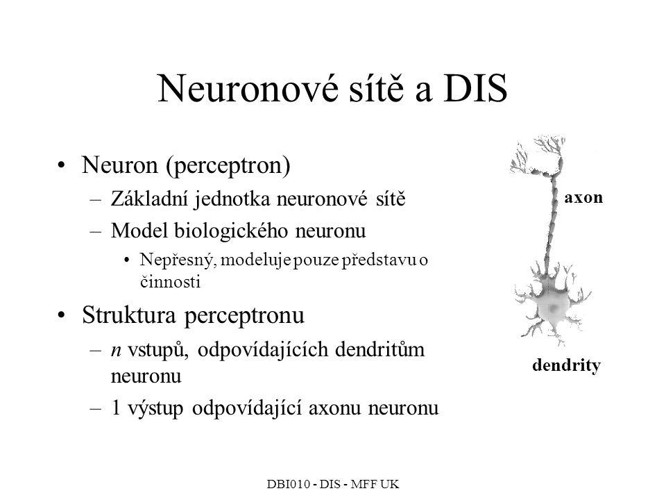 DBI010 - DIS - MFF UK Neuronové sítě a DIS Neuron (perceptron) –Základní jednotka neuronové sítě –Model biologického neuronu Nepřesný, modeluje pouze představu o činnosti Struktura perceptronu –n vstupů, odpovídajících dendritům neuronu –1 výstup odpovídající axonu neuronu axon dendrity