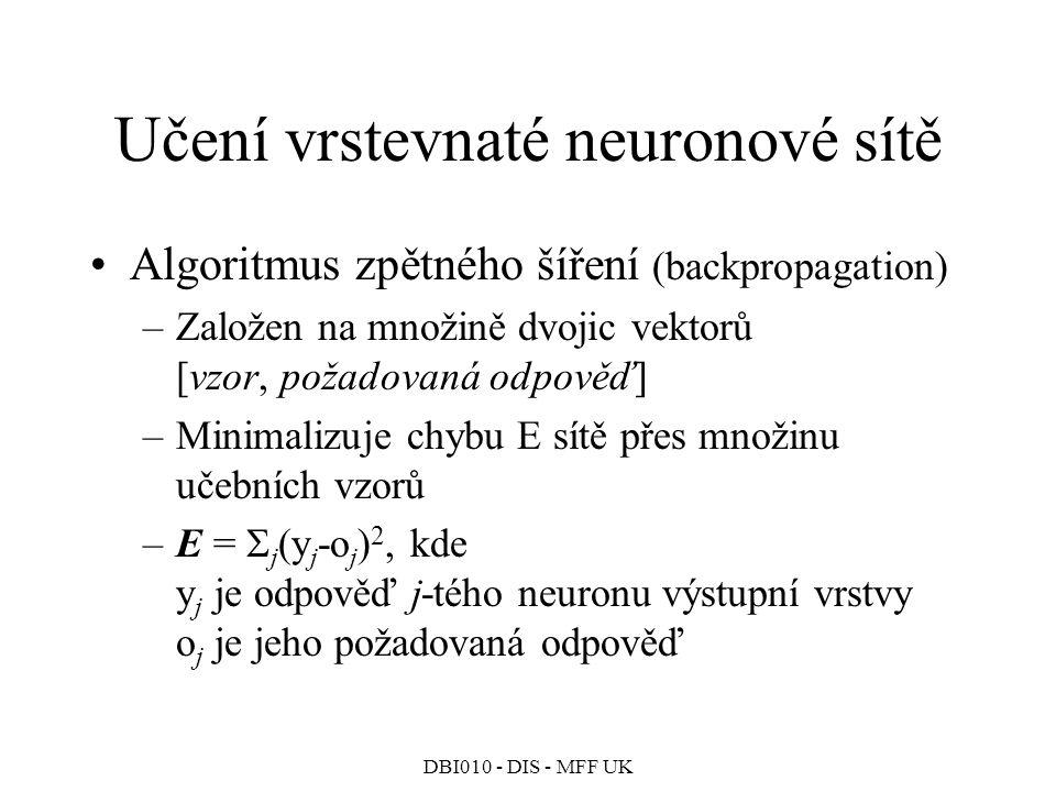 DBI010 - DIS - MFF UK Učení vrstevnaté neuronové sítě Algoritmus zpětného šíření (backpropagation) –Založen na množině dvojic vektorů [vzor, požadovaná odpověď] –Minimalizuje chybu E sítě přes množinu učebních vzorů –E =  j (y j -o j ) 2, kde y j je odpověď j-tého neuronu výstupní vrstvy o j je jeho požadovaná odpověď