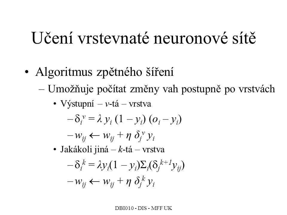 DBI010 - DIS - MFF UK Učení vrstevnaté neuronové sítě Algoritmus zpětného šíření –Umožňuje počítat změny vah postupně po vrstvách Výstupní – v-tá – vrstva –  i v = λ y i (1 – y i ) (o i – y i ) –w ij  w ij + η δ j v y i Jakákoli jiná – k-tá – vrstva –  i k = λy i (1 – y i )  i (  j k+1 y ij ) –w ij  w ij + η δ j k y i