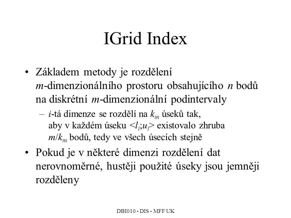DBI010 - DIS - MFF UK IGrid Index Základem metody je rozdělení m-dimenzionálního prostoru obsahujícího n bodů na diskrétní m-dimenzionální podinterval