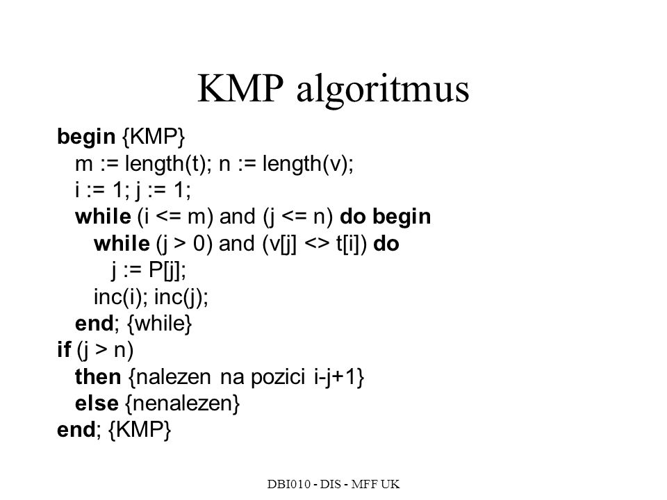 DBI010 - DIS - MFF UK begin {KMP} m := length(t); n := length(v); i := 1; j := 1; while (i 0) and (v[j] <> t[i]) do j := P[j]; inc(i); inc(j); end; {while} if (j > n) then {nalezen na pozici i-j+1} else {nenalezen} end; {KMP} KMP algoritmus