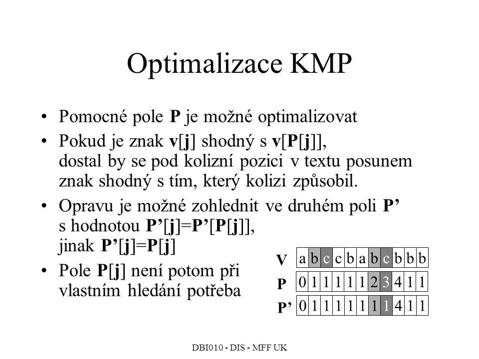 DBI010 - DIS - MFF UK Optimalizace KMP Pomocné pole P je možné optimalizovat Pokud je znak v[j] shodný s v[P[j]], dostal by se pod kolizní pozici v textu posunem znak shodný s tím, který kolizi způsobil.