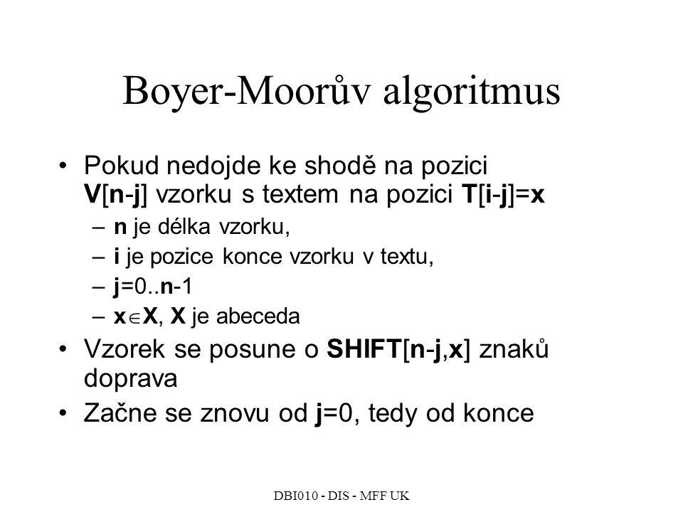 DBI010 - DIS - MFF UK Boyer-Moorův algoritmus Pokud nedojde ke shodě na pozici V[n-j] vzorku s textem na pozici T[i-j]=x –n je délka vzorku, –i je pozice konce vzorku v textu, –j=0..n-1 –x  X, X je abeceda Vzorek se posune o SHIFT[n-j,x] znaků doprava Začne se znovu od j=0, tedy od konce