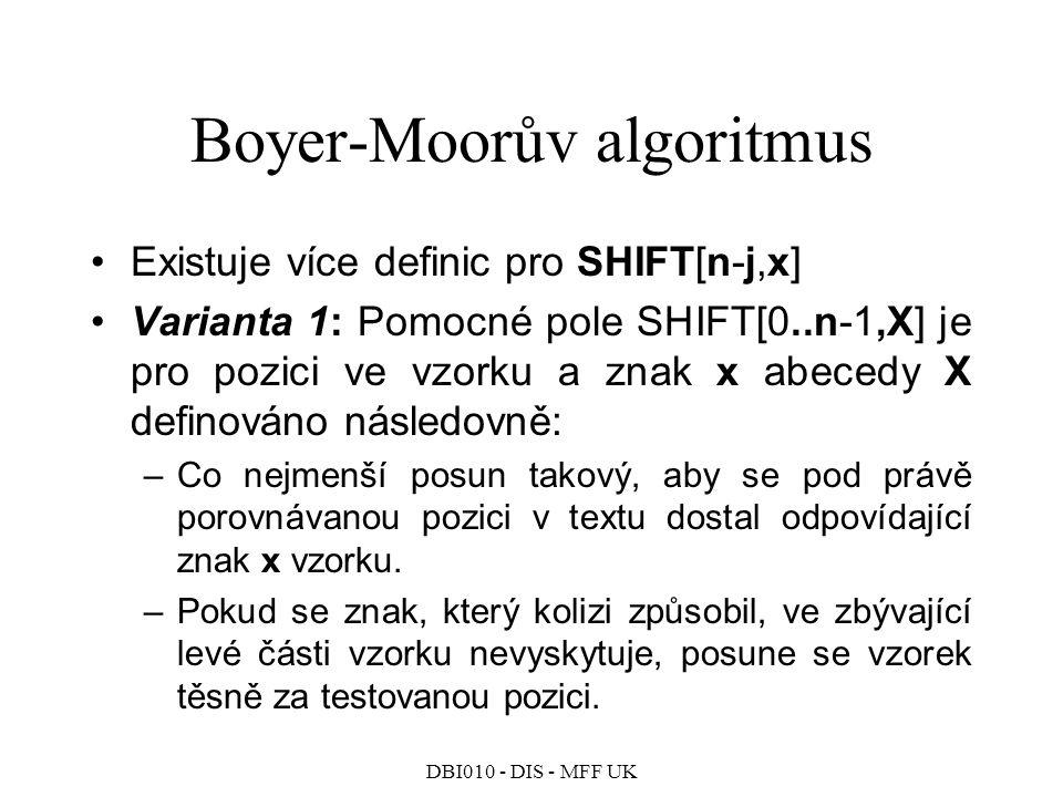 DBI010 - DIS - MFF UK Boyer-Moorův algoritmus Existuje více definic pro SHIFT[n-j,x] Varianta 1: Pomocné pole SHIFT[0..n-1,X] je pro pozici ve vzorku a znak x abecedy X definováno následovně: –Co nejmenší posun takový, aby se pod právě porovnávanou pozici v textu dostal odpovídající znak x vzorku.