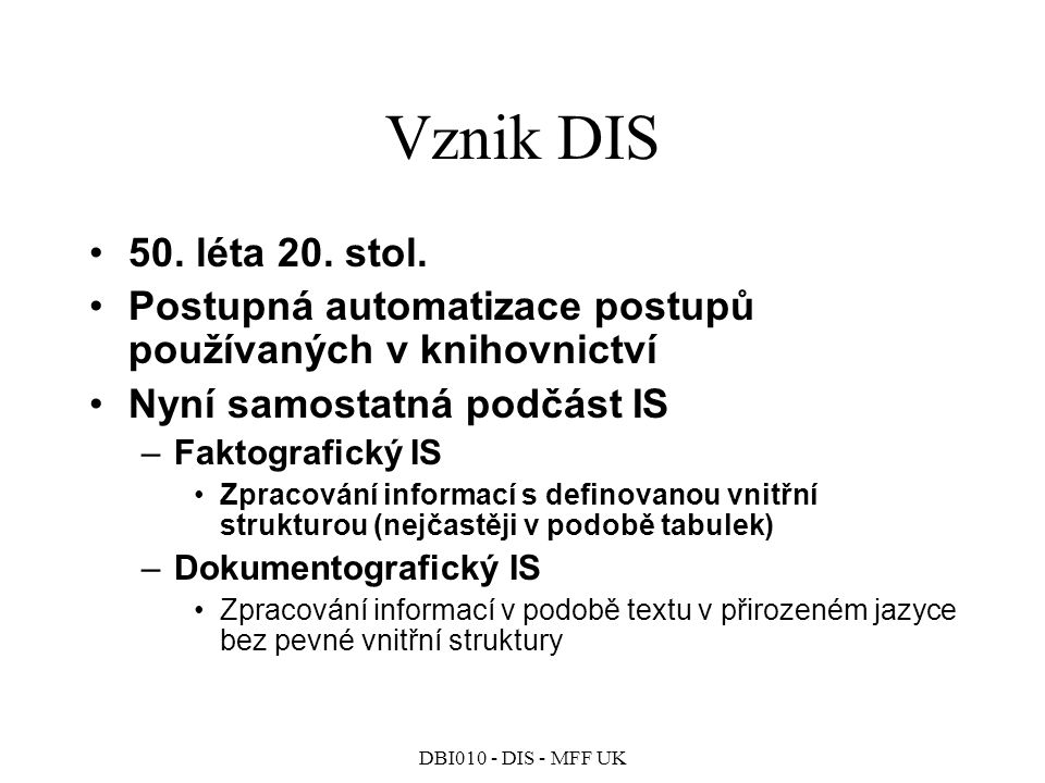 DBI010 - DIS - MFF UK Boolský model DIS Dotaz je vyjádřený logickým výrazem –t a AND t b v dokumentu se vyskytují oba termy –t a OR t b v dokumentu se vyskytuje alespoň jeden z termů –NOT tv dokumentu se daný term nevyskytuje