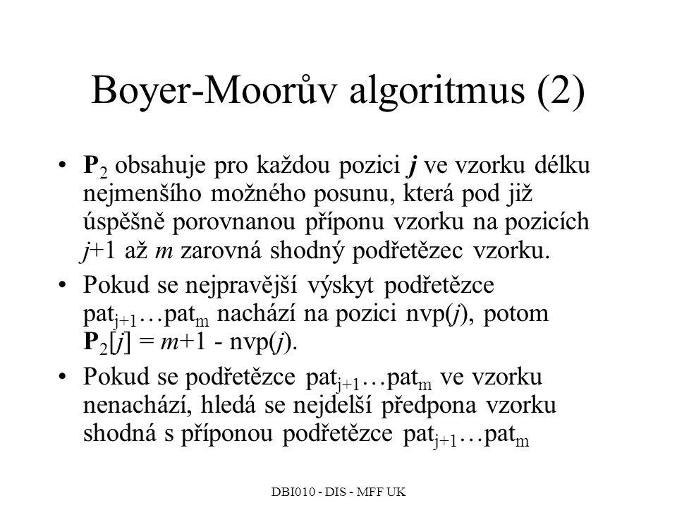 DBI010 - DIS - MFF UK Boyer-Moorův algoritmus (2) P 2 obsahuje pro každou pozici j ve vzorku délku nejmenšího možného posunu, která pod již úspěšně porovnanou příponu vzorku na pozicích j+1 až m zarovná shodný podřetězec vzorku.
