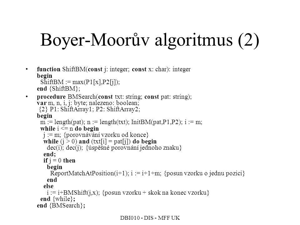 DBI010 - DIS - MFF UK Boyer-Moorův algoritmus (2) function ShiftBM(const j: integer; const x: char): integer begin ShiftBM := max(P1[x],P2[j]); end {ShiftBM}; procedure BMSearch(const txt: string; const pat: string); var m, n, i, j: byte; nalezeno: boolean; {2} P1: ShiftArray1; P2: ShiftArray2; begin m := length(pat); n := length(txt); InitBM(pat,P1,P2); i := m; while i 0) and (txt[i] = pat[j]) do begin dec(i); dec(j); {úspěšné porovnání jednoho znaku} end; if j = 0 then begin ReportMatchAtPosition(i+1); i := i+1+m; {posun vzorku o jednu pozici} end else i := i+BMShift(j,x); {posun vzorku + skok na konec vzorku} end {while}; end {BMSearch};