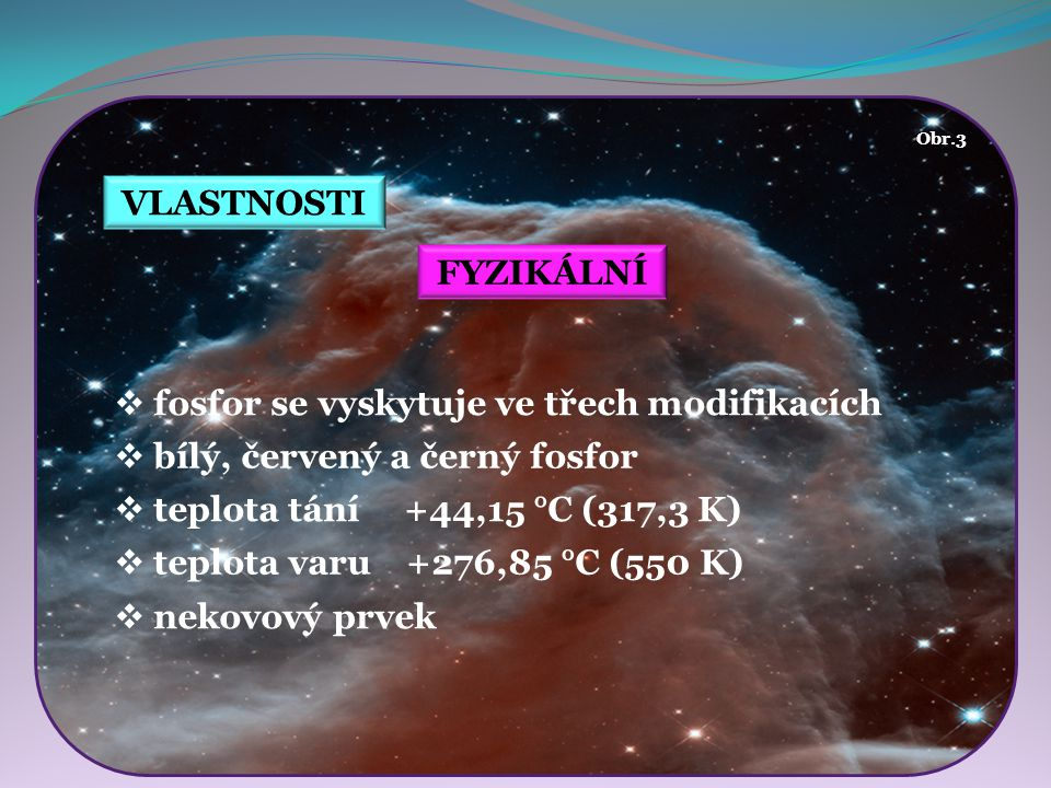 Obr.10Obr.9 Obr.8 Obr.7 Obr.6 Obr.5 VLASTNOSTI Obr.4 MODIFIKACE  molekuly P 4  měkká látka nažloutlé barvy  velmi reaktivní Bílý fosfor  značně jedovatý - 50mg  smrt nastává 5 - 10 den  jemně rozptýlený - samovznícení  pevný se vznítí při zahřátí (cca 50°C)  způsobuje těžko hojitelné popáleniny  ve vodě nerozpustný (uchovává se pod vodou)