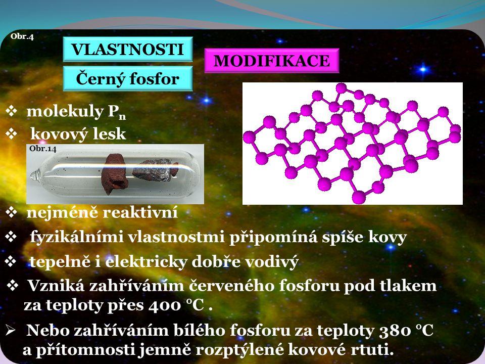 VLASTNOSTI Obr.4 MODIFIKACE  molekuly P n  kovový lesk  nejméně reaktivní Černý fosfor  tepelně i elektricky dobře vodivý  Vzniká zahříváním červeného fosforu pod tlakem za teploty přes 400 °C.