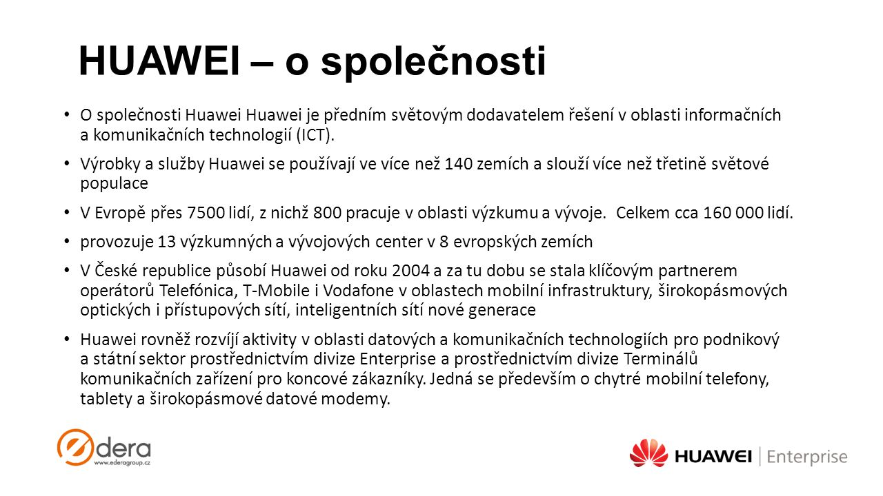 HUAWEI – o společnosti O společnosti Huawei Huawei je předním světovým dodavatelem řešení v oblasti informačních a komunikačních technologií (ICT). Vý