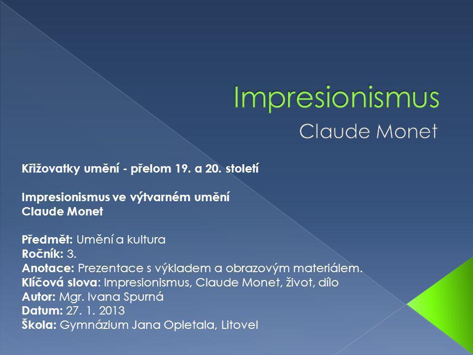 Křižovatky umění - přelom 19. a 20. století Impresionismus ve výtvarném umění Claude Monet Předmět: Umění a kultura Ročník: 3. Anotace: Prezentace s v