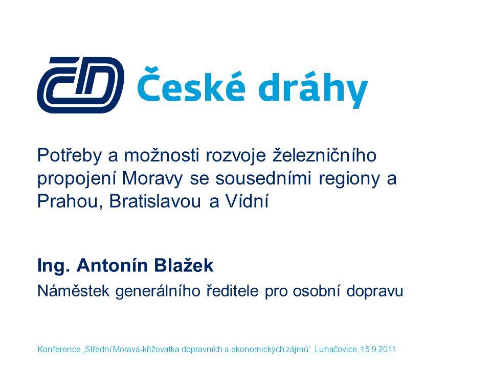 Potřeby a možnosti rozvoje železničního propojení Moravy se sousedními regiony a Prahou, Bratislavou a Vídní Ing. Antonín Blažek Náměstek generálního