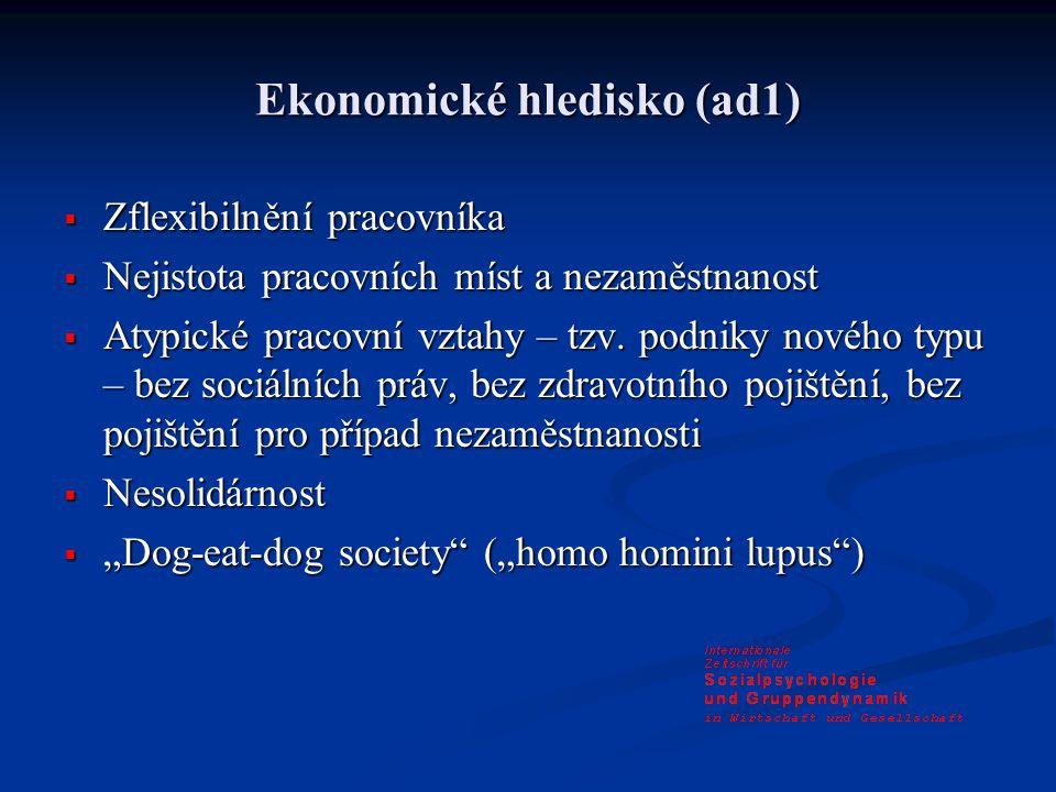 Ekonomické hledisko (ad1)  Zflexibilnění pracovníka  Nejistota pracovních míst a nezaměstnanost  Atypické pracovní vztahy – tzv.