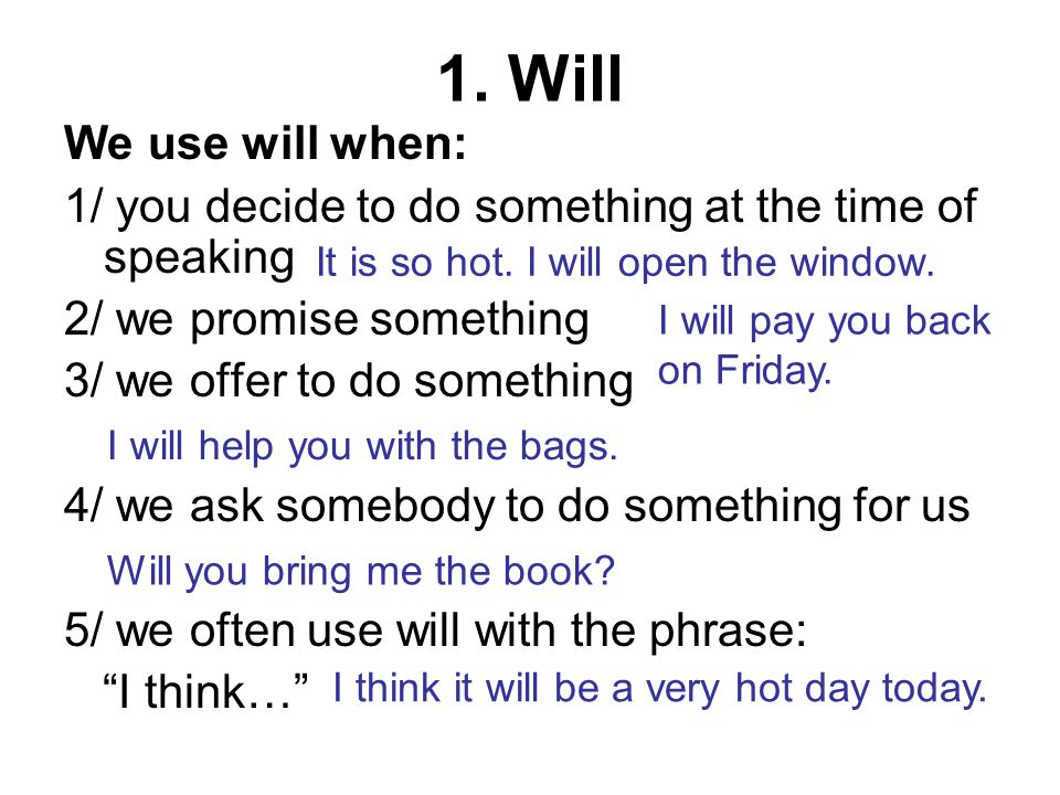 1. Will We use will when: 1/ you decide to do something at the time of speaking 2/ we promise something 3/ we offer to do something 4/ we ask somebody