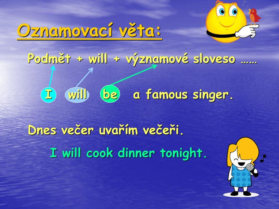 Oznamovací věta: Podmět + will + významové sloveso …… I will be a famous singer. Dnes večer uvařím večeři. I will cook dinner tonight.