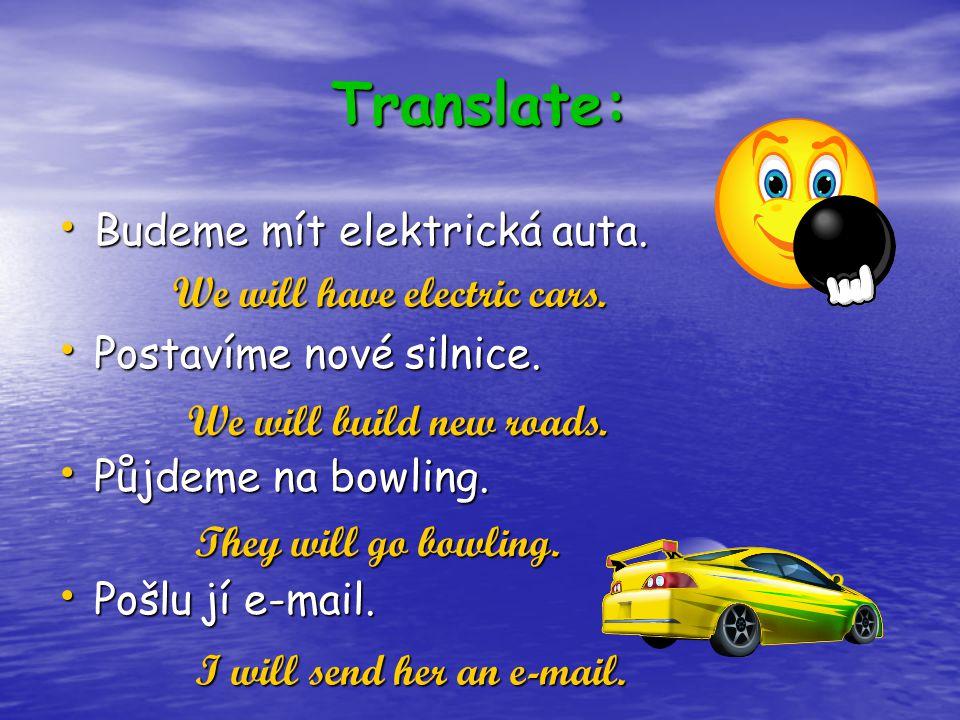 Translate: Budeme mít elektrická auta. Budeme mít elektrická auta. Postavíme nové silnice. Postavíme nové silnice. Půjdeme na bowling. Půjdeme na bowl