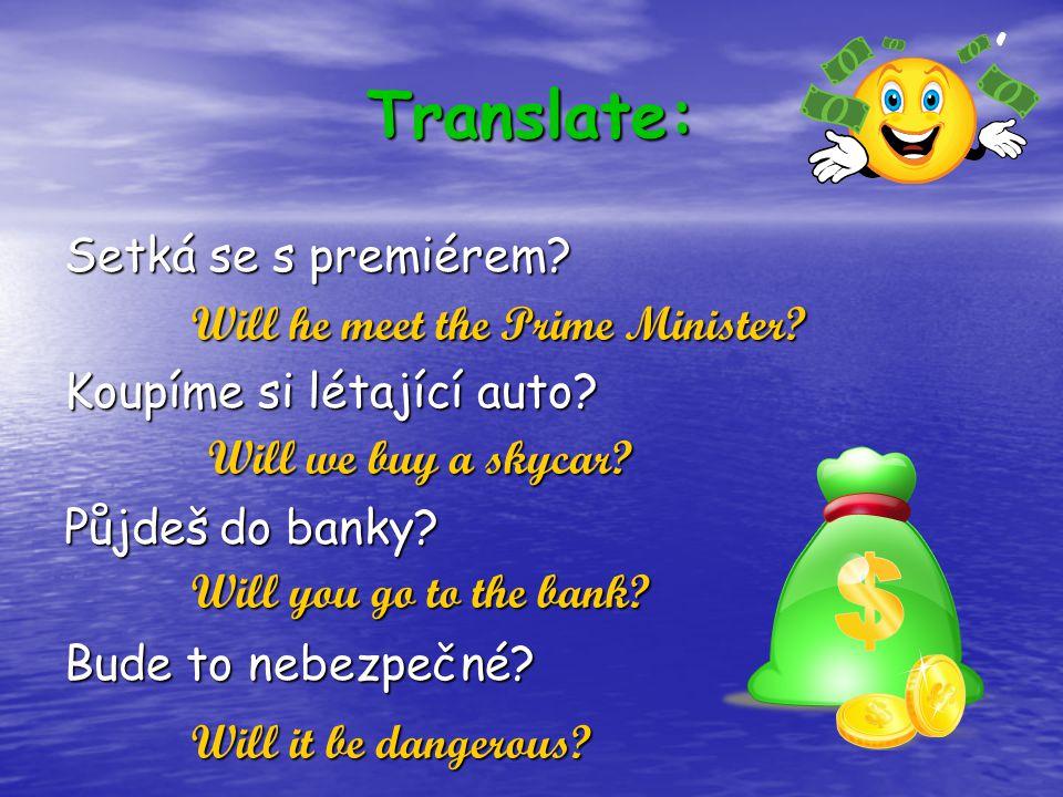 Translate: Setká se s premiérem? Koupíme si létající auto? Půjdeš do banky? Bude to nebezpečné? Will he meet the Prime Minister? Will we buy a skycar?