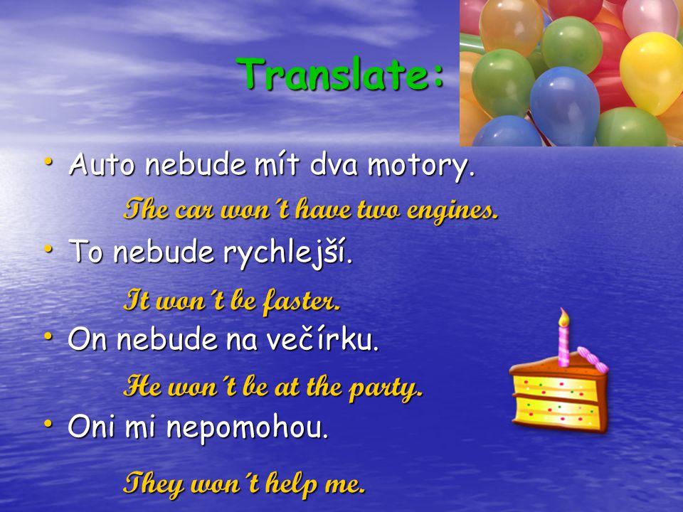 Translate: Auto nebude mít dva motory. Auto nebude mít dva motory. To nebude rychlejší. To nebude rychlejší. On nebude na večírku. On nebude na večírk