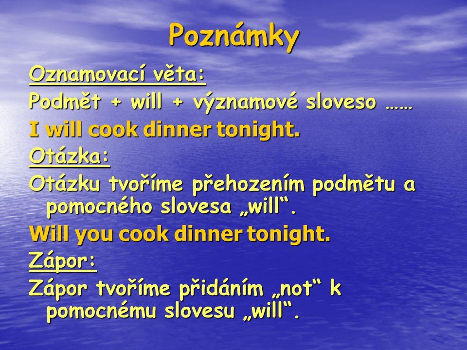 Poznámky Oznamovací věta: Podmět + will + významové sloveso …… I will cook dinner tonight. Otázka: Otázku tvoříme přehozením podmětu a pomocného slove