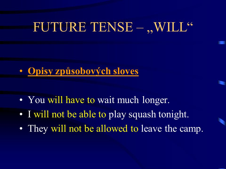 "FUTURE TENSE – ""WILL"" Opisy způsobových sloves You will have to wait much longer. I will not be able to play squash tonight. They will not be allowed"