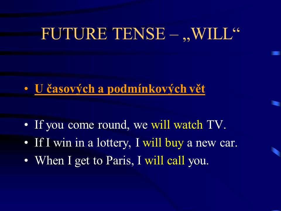 "FUTURE TENSE – ""WILL"" U časových a podmínkových vět If you come round, we will watch TV. If I win in a lottery, I will buy a new car. When I get to Pa"