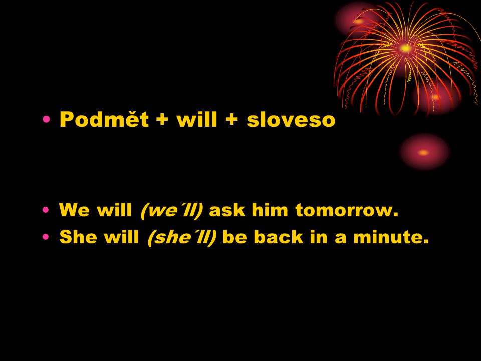 Podmět + will + sloveso We will (we´ll) ask him tomorrow. She will (she´ll) be back in a minute.