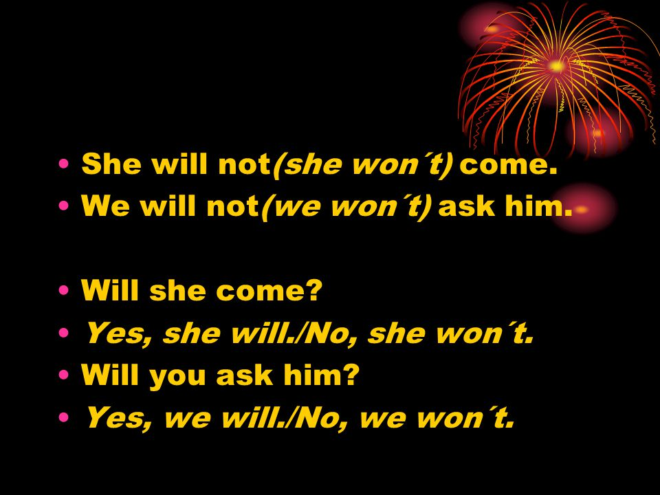 She will not(she won´t) come. We will not(we won´t) ask him.