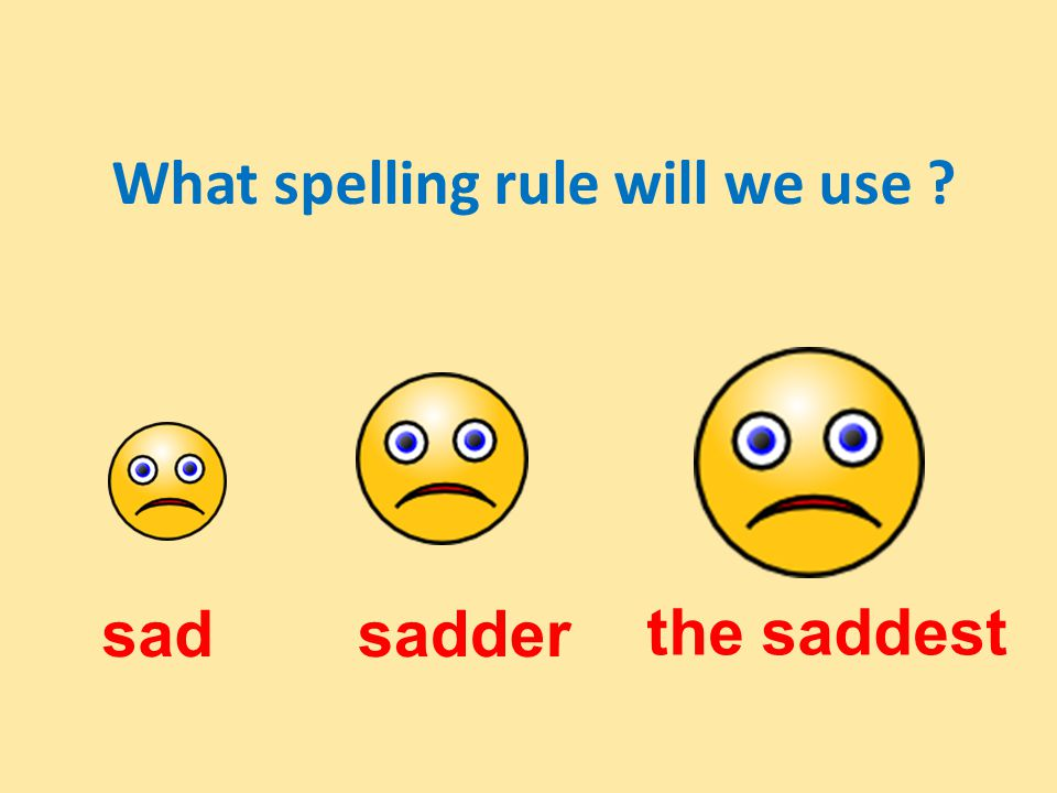 What spelling rule will we use sadsadder the saddest