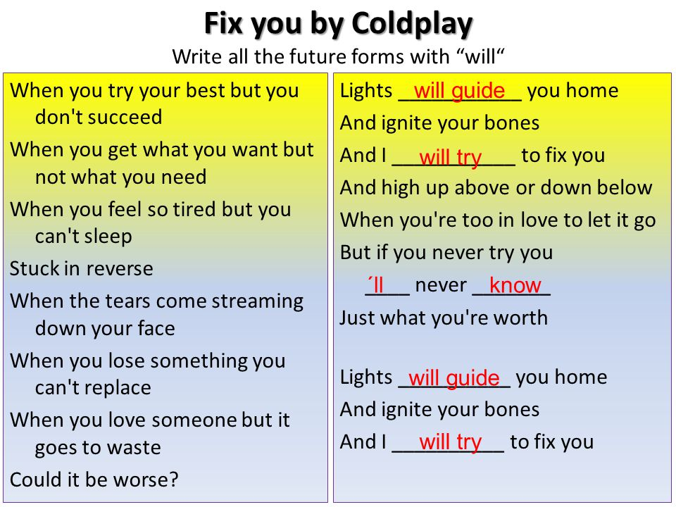 Fix you by Coldplay Fix you by Coldplay Write all the future forms with will When you try your best but you don t succeed When you get what you want but not what you need When you feel so tired but you can t sleep Stuck in reverse When the tears come streaming down your face When you lose something you can t replace When you love someone but it goes to waste Could it be worse.