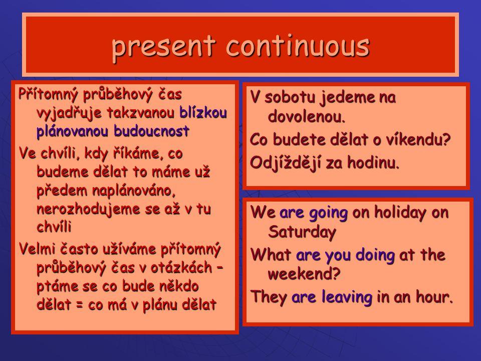 present continuous Přítomný průběhový čas vyjadřuje takzvanou blízkou plánovanou budoucnost Ve chvíli, kdy říkáme, co budeme dělat to máme už předem naplánováno, nerozhodujeme se až v tu chvíli Velmi často užíváme přítomný průběhový čas v otázkách – ptáme se co bude někdo dělat = co má v plánu dělat V sobotu jedeme na dovolenou.