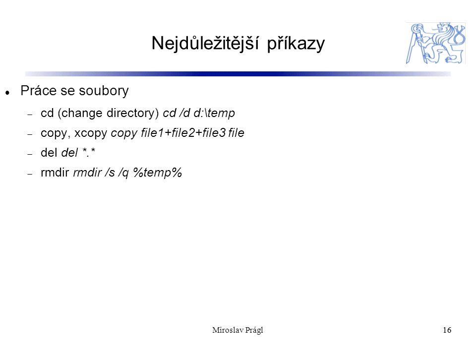 Nejdůležitější příkazy 16 Práce se soubory  cd (change directory) cd /d d:\temp  copy, xcopy copy file1+file2+file3 file  del del *.*  rmdir rmdir /s /q %temp% 16Miroslav Prágl