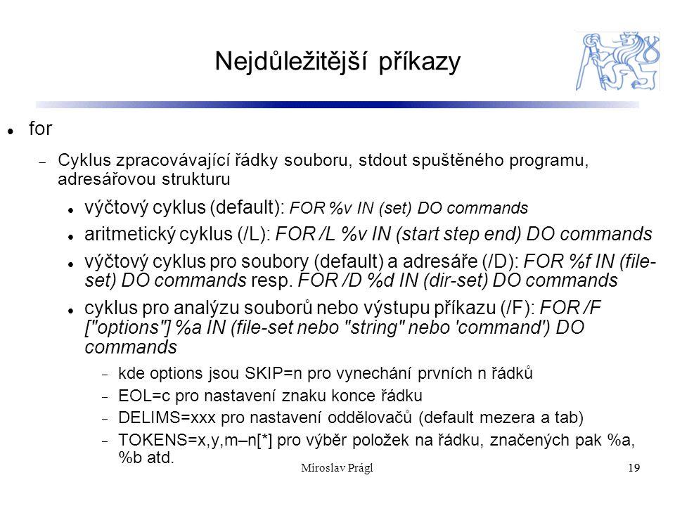 Nejdůležitější příkazy 19 for  Cyklus zpracovávající řádky souboru, stdout spuštěného programu, adresářovou strukturu výčtový cyklus (default): FOR %v IN (set) DO commands aritmetický cyklus (/L): FOR /L %v IN (start step end) DO commands výčtový cyklus pro soubory (default) a adresáře (/D): FOR %f IN (file- set) DO commands resp.