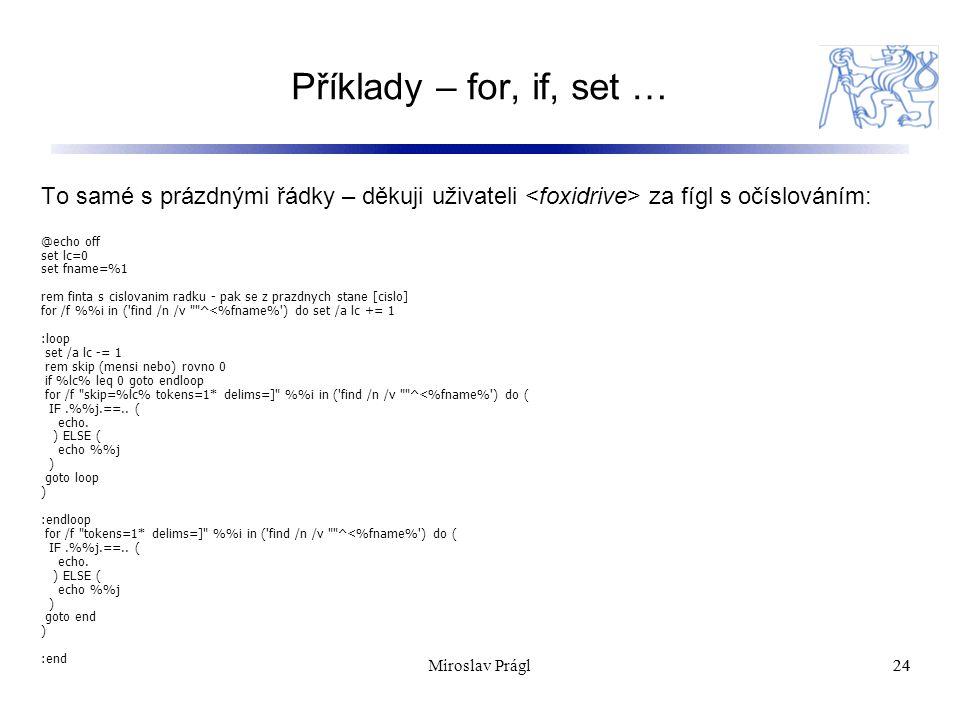 Příklady – for, if, set … 24 To samé s prázdnými řádky – děkuji uživateli za fígl s očíslováním: @echo off set lc=0 set fname=%1 rem finta s cislovanim radku - pak se z prazdnych stane [cislo] for /f %i in ( find /n /v ^<%fname% ) do set /a lc += 1 :loop set /a lc -= 1 rem skip (mensi nebo) rovno 0 if %lc% leq 0 goto endloop for /f skip=%lc% tokens=1* delims=] %i in ( find /n /v ^<%fname% ) do ( IF.%j.==..
