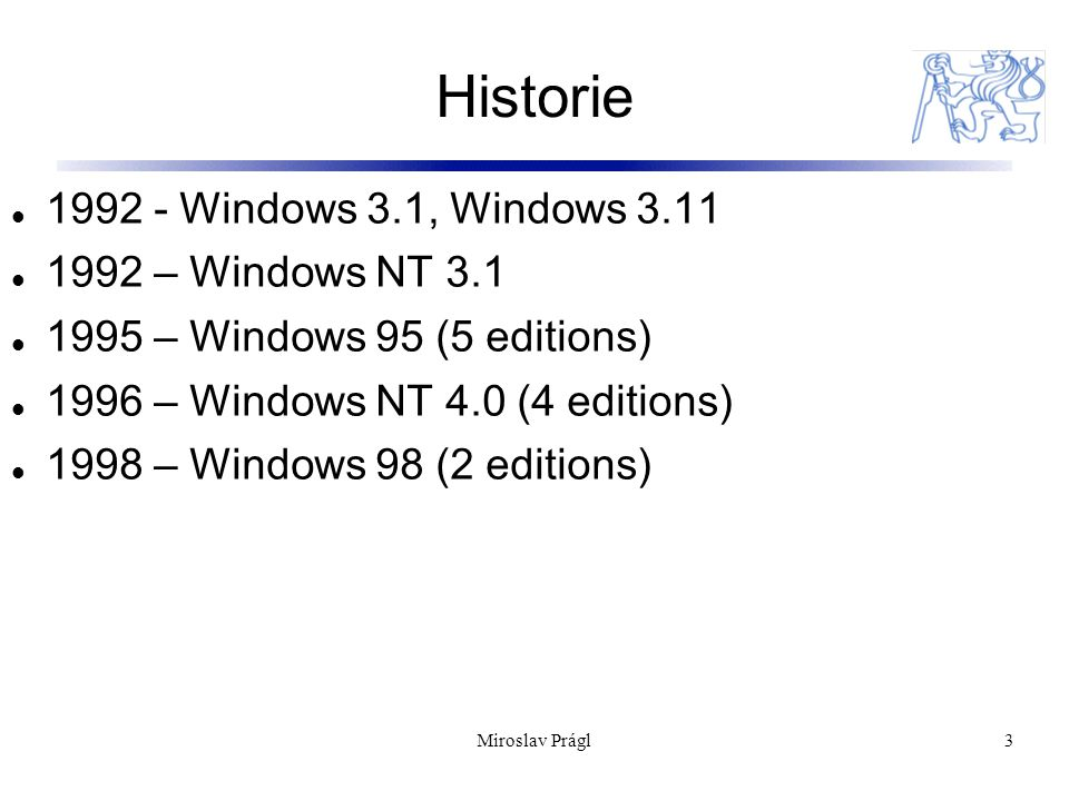 Historie 3 1992 - Windows 3.1, Windows 3.11 1992 – Windows NT 3.1 1995 – Windows 95 (5 editions) 1996 – Windows NT 4.0 (4 editions) 1998 – Windows 98 (2 editions) Miroslav Prágl
