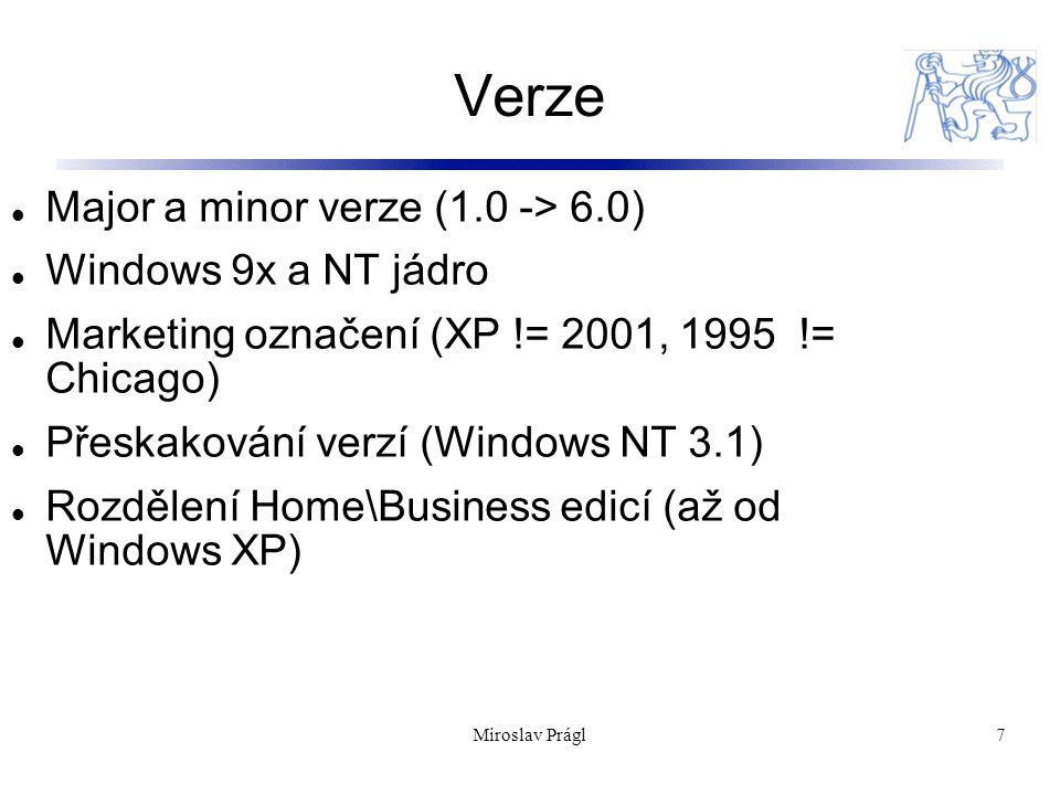 Verze 7 Major a minor verze (1.0 -> 6.0) Windows 9x a NT jádro Marketing označení (XP != 2001, 1995 != Chicago) Přeskakování verzí (Windows NT 3.1) Rozdělení Home\Business edicí (až od Windows XP) Miroslav Prágl