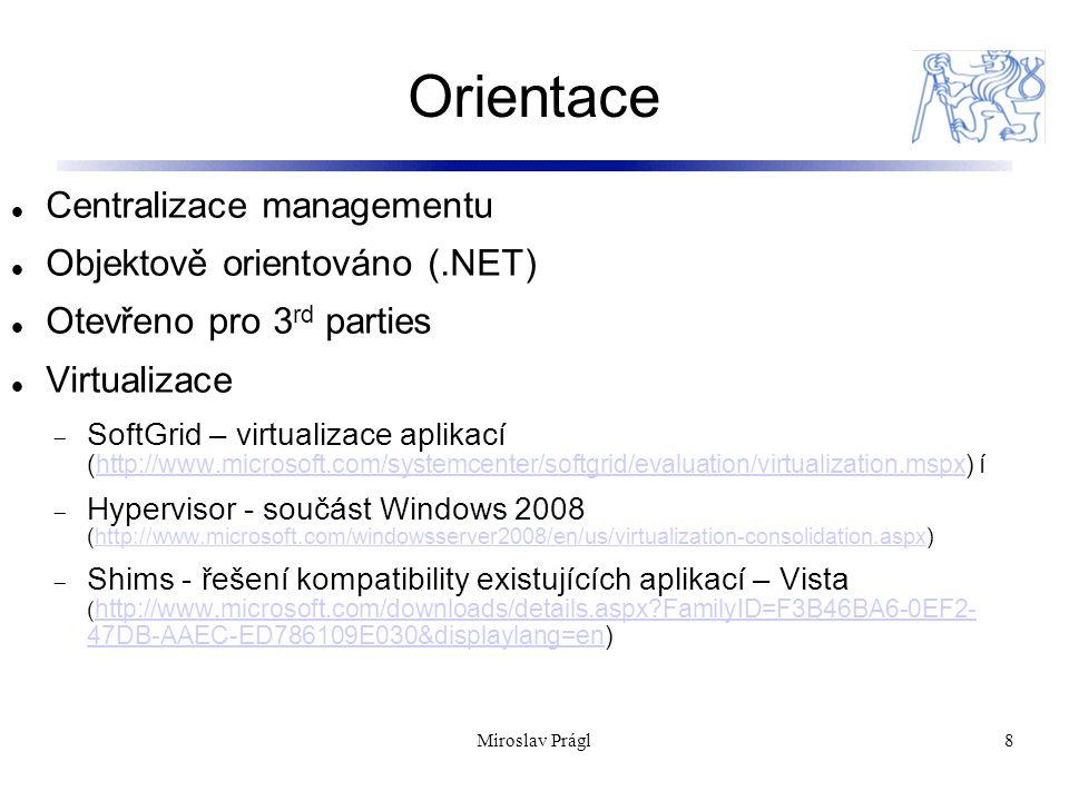 Orientace 8 Centralizace managementu Objektově orientováno (.NET) Otevřeno pro 3 rd parties Virtualizace  SoftGrid – virtualizace aplikací (http://www.microsoft.com/systemcenter/softgrid/evaluation/virtualization.mspx) íhttp://www.microsoft.com/systemcenter/softgrid/evaluation/virtualization.mspx  Hypervisor - součást Windows 2008 (http://www.microsoft.com/windowsserver2008/en/us/virtualization-consolidation.aspx)http://www.microsoft.com/windowsserver2008/en/us/virtualization-consolidation.aspx  Shims - řešení kompatibility existujících aplikací – Vista ( http://www.microsoft.com/downloads/details.aspx?FamilyID=F3B46BA6-0EF2- 47DB-AAEC-ED786109E030&displaylang=en) http://www.microsoft.com/downloads/details.aspx?FamilyID=F3B46BA6-0EF2- 47DB-AAEC-ED786109E030&displaylang=en Miroslav Prágl