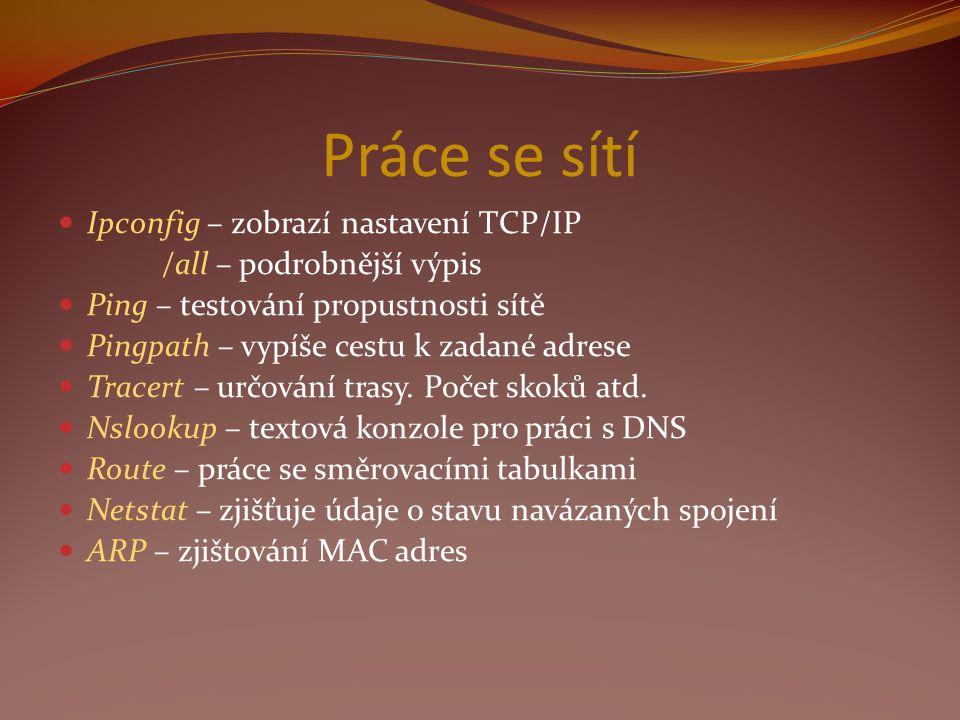 Práce se sítí Ipconfig – zobrazí nastavení TCP/IP /all – podrobnější výpis Ping – testování propustnosti sítě Pingpath – vypíše cestu k zadané adrese Tracert – určování trasy.