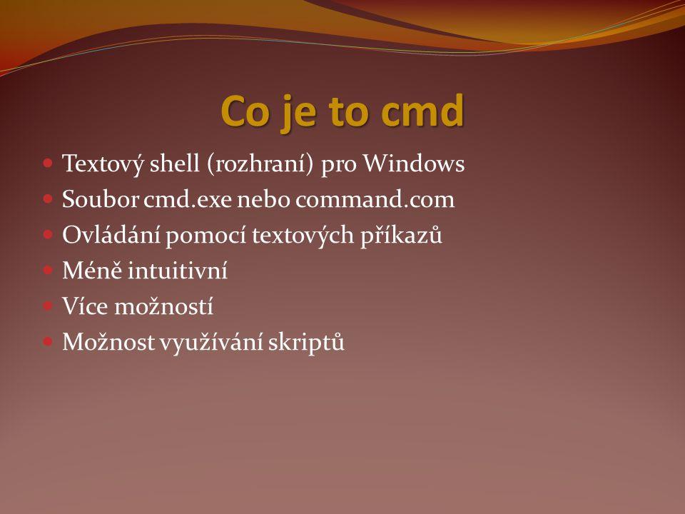 Co je to cmd Textový shell (rozhraní) pro Windows Soubor cmd.exe nebo command.com Ovládání pomocí textových příkazů Méně intuitivní Více možností Možnost využívání skriptů