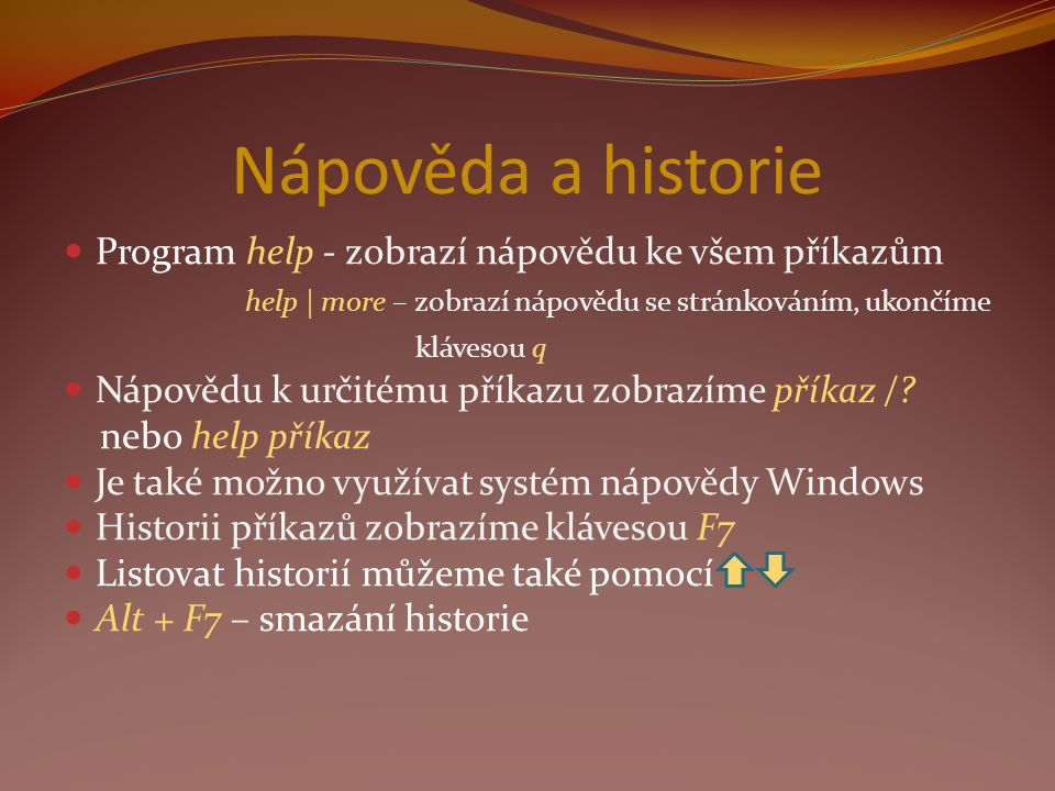 Nápověda a historie Program help - zobrazí nápovědu ke všem příkazům help | more – zobrazí nápovědu se stránkováním, ukončíme klávesou q Nápovědu k určitému příkazu zobrazíme příkaz /.