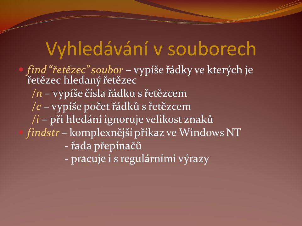 Vyhledávání v souborech find řetězec soubor – vypíše řádky ve kterých je řetězec hledaný řetězec /n – vypíše čísla řádku s řetězcem /c – vypíše počet řádků s řetězcem /i – při hledání ignoruje velikost znaků findstr – komplexnější příkaz ve Windows NT - řada přepínačů - pracuje i s regulárními výrazy